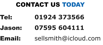 Tel: 		01924 373566 Jason: 	07595 604111 Email: 		sellsmith@icloud.com CONTACT US TODAY