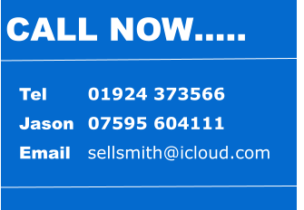 Tel 		01924 373566 Jason 	07595 604111 Email	sellsmith@icloud.com CALL NOW…..
